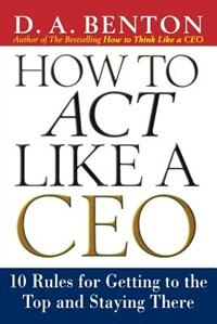 Book How to Act Like a CEO: 10 Rules for Getting to the Top and Staying There: 10 Rules for Getting to… by D. A. Benton