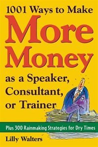 Book 1,001 Ways to Make More Money as a Speaker, Consultant or Trainer: Plus 300 Rainmaking Strategies… by Lilly Walters