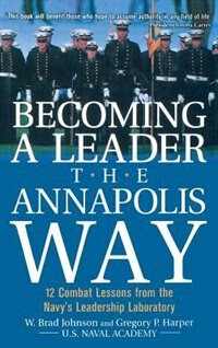 Book Becoming A Leader The Annapolis Way: 12 Combat Lessons From the Navy's Leadership Laboratory by W. Brad Johnson