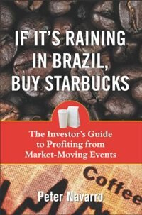 Book If It's Raining In Brazil, Buy Starbucks: The Investor's Guide to Profiting from Market-Moving… by Peter Navarro