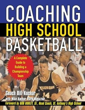 Coaching High School Basketball: A Complete Guide to Building a Championship Team by Bill Kuchar