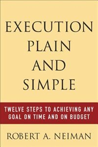 Book Execution Plain and Simple: Twelve Steps to Achieving Any Goal on Time and On Budget: Twelve Steps… by Robert Neiman