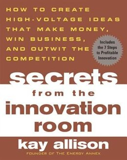 Book Secrets From The Innovation Room: How to Create High-Voltage Ideas That Make Money, Win Business… by Kay Allison