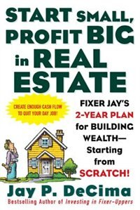Book Start Small, Profit Big In Real Estate: Fixer Jay's 2-year Plan For Building Wealth - Starting From… by Jay DeCima
