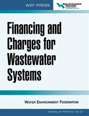 Financing and Charges for Wastewater Systems WEF MOP 27: WEF Manual of Practice No. 27 by Water Environment Federation