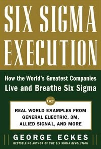 Book Six Sigma Execution: How the World's Greatest Companies Live and Breathe Six Sigma by George Eckes