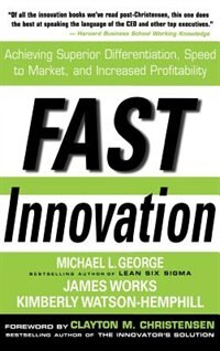 Book Fast Innovation: Achieving Superior Differentiation, Speed to Market, and Increased Profitability… by George, Michael