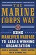 The Marine Corps Way: Using Maneuver Warfare to Lead a Winning Organization: Using Maneuver Warfare to Lead a Winning Organization by Jason A. Santamaria