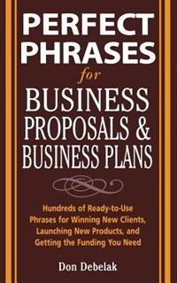 Book Perfect Phrases for Business Proposals and Business Plans: Hundreds of Ready-to-Use Phrases for… by Don Debelak