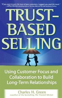 Book Trust-Based Selling: Using Customer Focus and Collaboration to Build Long-Term Relationships by Charles H. Green