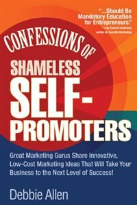 Book Confessions of Shameless Self-Promoters: Great Marketing Gurus Share Their Innovative, Proven, and… by Debbie Allen
