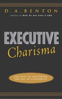 Book Executive Charisma: Six Steps to Mastering the Art of Leadership: Six Steps to Mastering the Art of… by D. A. Benton