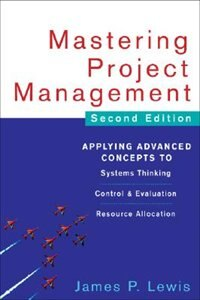 Book Mastering Project Management: Applying Advanced Concepts to Systems Thinking, Control & Evaluation… by James Lewis