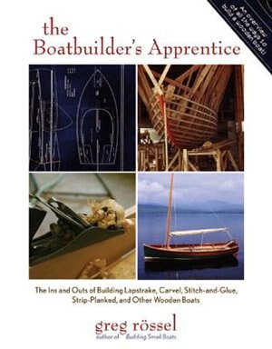 The Boatbuilder's Apprentice: The Ins and Outs of Building Lapstrake, Carvel, Stitch-and-Glue, Strip-Planked, and Other Wooden Boa by Greg Rossel