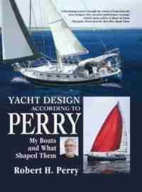 Yacht Design According to Perry: My Boats and What Shaped Them by Robert H. Perry