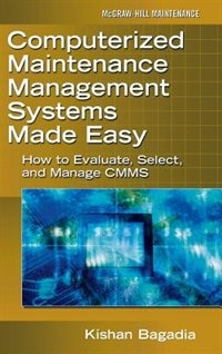 Computerized Maintenance Management Systems Made Easy: How to Evaluate, Select, and Manage CMMS by Kishan Bagadia