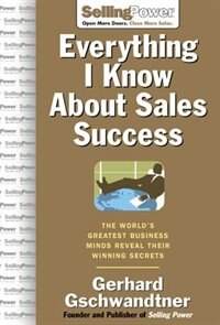 Everything I Know About Sales Success: The World's Greatest Business Minds Reveal Their Formulas…