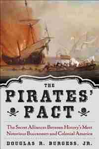 The Pirates' Pact: The Secret Alliances Between History's Most Notorious Buccaneers and Colonial America by Douglas R. Burgess