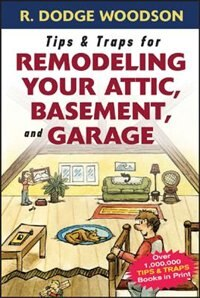 Tips & Traps for Remodeling Your Attic, Basement, and Garage