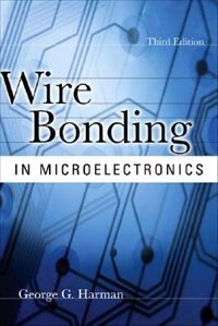 WIRE BONDING IN MICROELECTRONICS, 3/E by George Harman