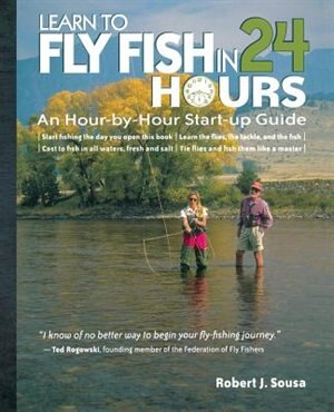 Learn to Fly Fish in 24 Hours: An Hour-by-Hour Start-Up Guide by Robert J. Sousa