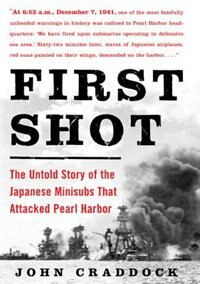 Book First Shot: The Untold Story of the Japanese Minisubs That Attacked Pearl Harbor by John Craddock