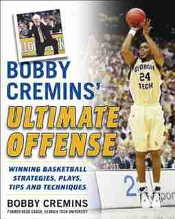 Bobby Cremins' Ultimate Offense: Winning Basketball Strategies and Plays from an NCAA Coach's Personal Playbook by Bobby Cremins