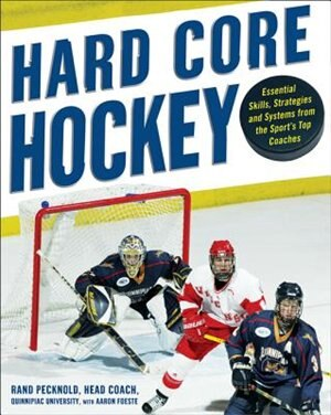Hard Core Hockey: Essential Skills, Strategies, and Systems from the Sport's Top Coaches by Rand Pecknold