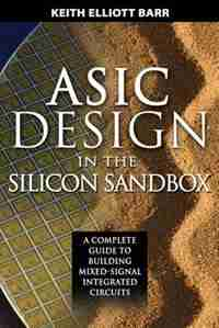ASIC Design in the Silicon Sandbox: A Complete Guide to Building Mixed-Signal Integrated Circuits by Keith Barr