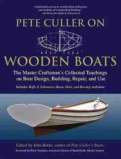 Pete Culler on Wooden Boats: The Master Craftsman's Collected Teachings on Boat Design, Building, Repair, and Use by John G. Burke