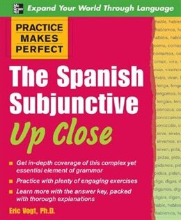 Book Practice Makes Perfect: The Spanish Subjunctive Up Close: The Spanish Subjunctive Up Close by Eric W. Vogt