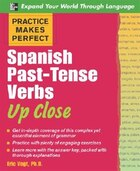 Practice Makes Perfect: Spanish Past-Tense Verbs Up Close: Spanish Past-Tense Verbs Up Close