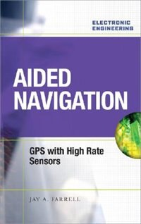 Book Aided Navigation: GPS with High Rate Sensors: GPS with High Rate Sensors by Jay Farrell