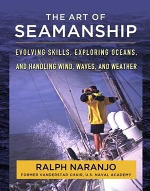 The Art of Seamanship: Evolving Skills, Exploring Oceans, and Handling Wind, Waves, and Weather by Ralph Naranjo