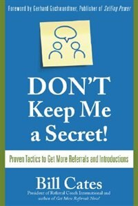 Don't Keep Me A Secret: Proven Tactics to Get Referrals and Introductions: Proven Tactics to Get…