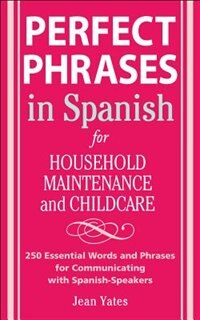 Book Perfect Phrases in Spanish For Household Maintenance and Childcare: 500 + Essential Words and… by Jean Yates