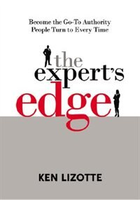 Book The Expert's Edge: Become the Go-To Authority People Turn to Every Time: Become the Go-To Authority… by Ken Lizotte