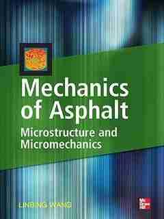 Mechanics of Asphalt: Microstructure and Micromechanics: Microstructure and Micromechanics by Linbing Wang