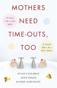 Book Mothers Need Time-outs, Too: It's Good to be a Little Selfish--It Actually Makes You a Better Mother by Susan Callahan