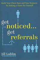 Get Noticed... Get Referrals: Build Your Client Base and Your Business by Making a Name For…