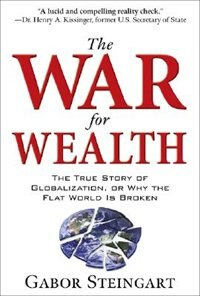 Book The War for Wealth: The True Story of Globalization, or Why the Flat World is Broken: The True… by Gabor Steingart