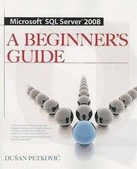 MICROSOFT SQL SERVER 2008 A BEGINNER'S GUIDE 4/E: A Beginner's Guide