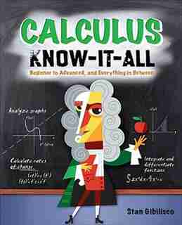 Calculus Know-It-ALL: Beginner to Advanced, and Everything in Between by Stan Gibilisco