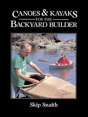 Canoes and Kayaks for the Backyard Builder by Skip Snaith