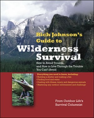 RICH JOHNSON'S GUIDE TO WILDERNESS SURVIVAL: How to Avoid Trouble and How to Live Through the Trouble You Can't Avoid by Rich Johnson