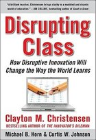 Disrupting Class: How Disruptive Innovation Will Change the Way the World Learns: How Disruptive…