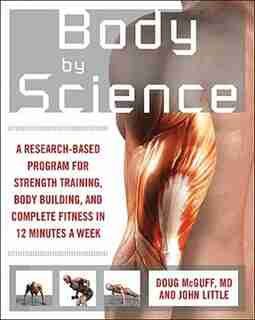 Body by Science: A Research Based Program to Get the Results You Want in 12 Minutes a Week by John R. Little