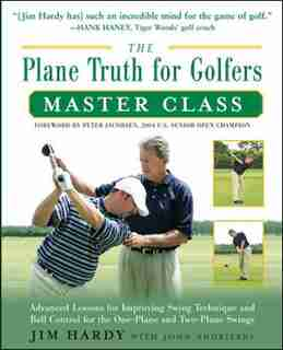 The Plane Truth for Golfers Master Class: Advanced Lessons for Improving Swing Technique and Ball Control for the One- and Two-Plane Swings by Jim Hardy