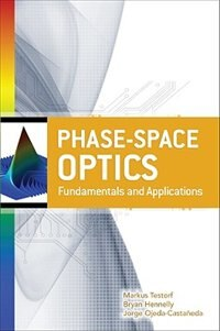 Book Phase-Space Optics: Fundamentals and Applications: Fundamentals and Applications by Markus Testorf