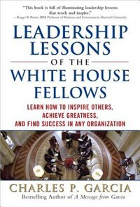 Book Leadership Lessons of the White House Fellows: Learn How To Inspire Others, Achieve Greatness and… by Charles P. Garcia